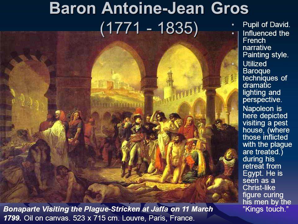 Baron Antoine-Jean Gros (1771 - 1835) Pupil of David. Influenced the French narrative Painting style. Utilized Baroque techniques of dramatic lighting