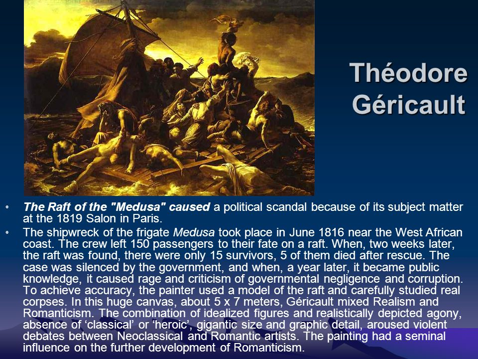 Théodore Géricault The Raft of the Medusa caused a political scandal because of its subject matter at the 1819 Salon in Paris.