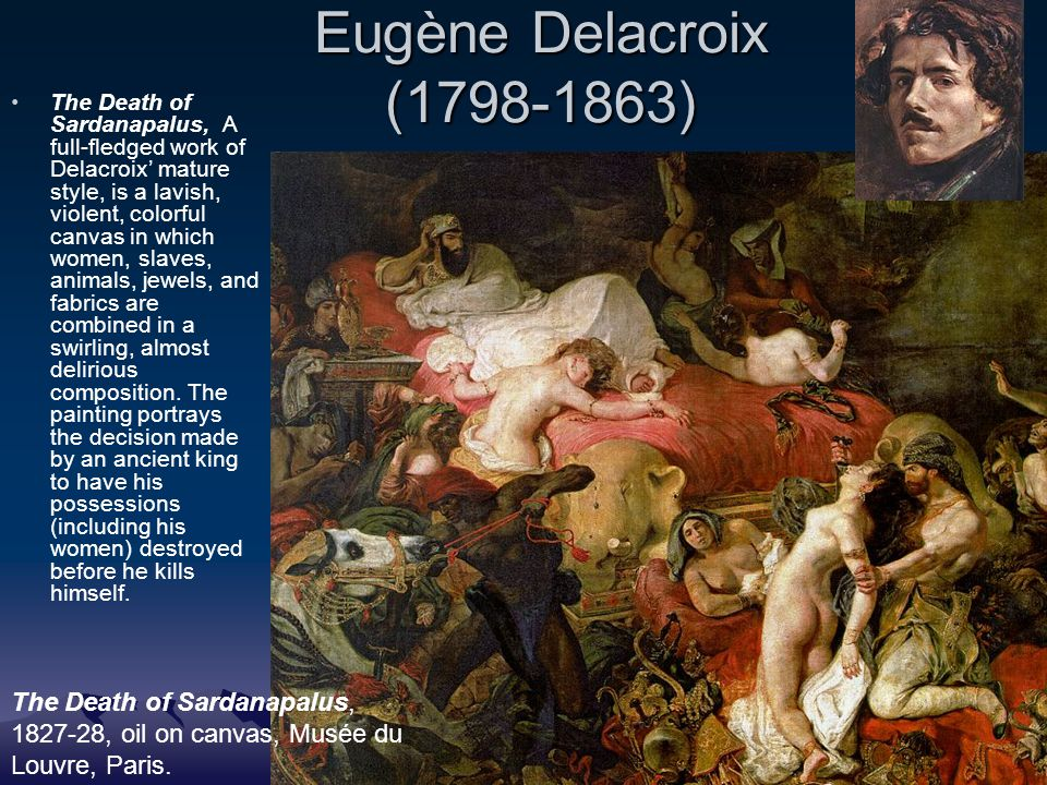 Eugène Delacroix (1798-1863) The Death of Sardanapalus, A full-fledged work of Delacroix' mature style, is a lavish, violent, colorful canvas in which women, slaves, animals, jewels, and fabrics are combined in a swirling, almost delirious composition.