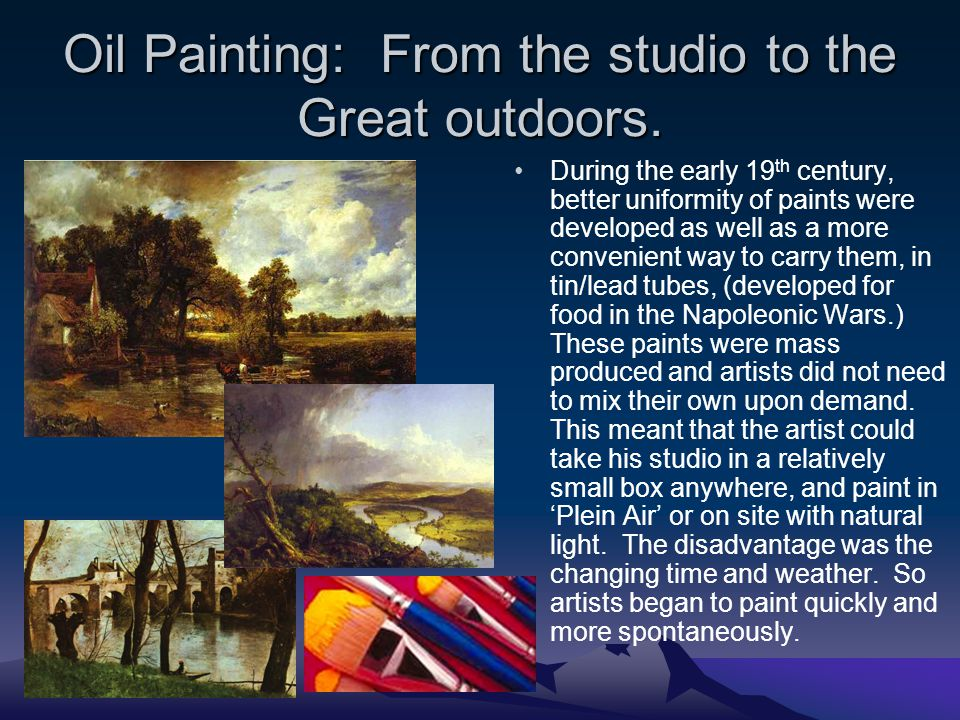 Oil Painting: From the studio to the Great outdoors. During the early 19 th century, better uniformity of paints were developed as well as a more conv