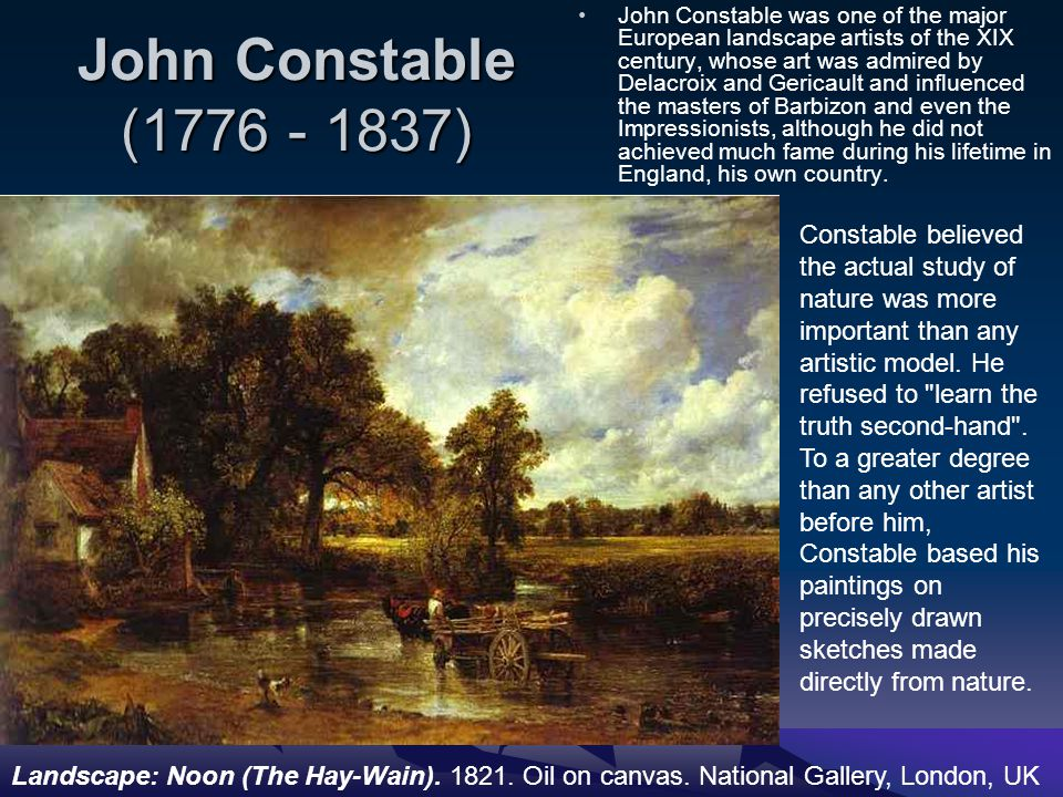 John Constable (1776 - 1837) John Constable was one of the major European landscape artists of the XIX century, whose art was admired by Delacroix and Gericault and influenced the masters of Barbizon and even the Impressionists, although he did not achieved much fame during his lifetime in England, his own country.