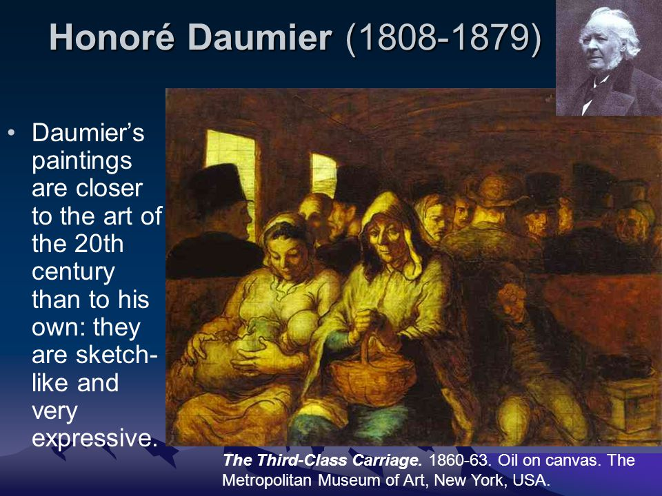 Honoré Daumier (1808-1879) Daumier's paintings are closer to the art of the 20th century than to his own: they are sketch- like and very expressive. T