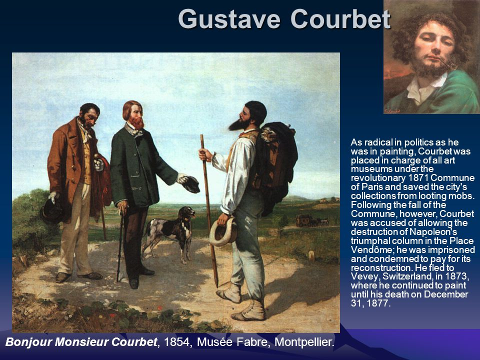 Gustave Courbet As radical in politics as he was in painting, Courbet was placed in charge of all art museums under the revolutionary 1871 Commune of Paris and saved the city s collections from looting mobs.
