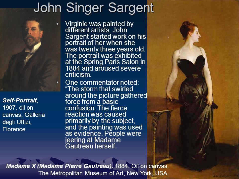 John Singer Sargent Virginie was painted by different artists. John Sargent started work on his portrait of her when she was twenty three years old. T