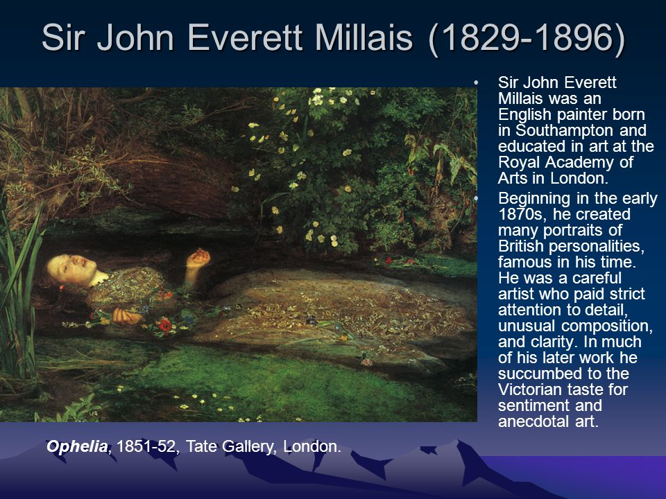 Sir John Everett Millais (1829-1896) Sir John Everett Millais was an English painter born in Southampton and educated in art at the Royal Academy of Arts in London.