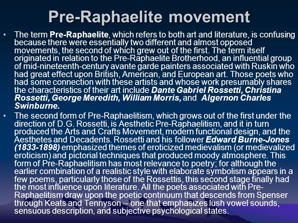 Pre-Raphaelite movement The term Pre-Raphaelite, which refers to both art and literature, is confusing because there were essentially two different and almost opposed movements, the second of which grew out of the first.