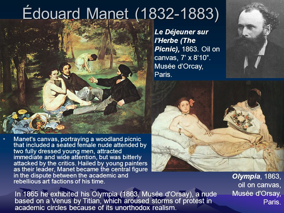Édouard Manet (1832-1883) Manet s canvas, portraying a woodland picnic that included a seated female nude attended by two fully dressed young men, attracted immediate and wide attention, but was bitterly attacked by the critics.