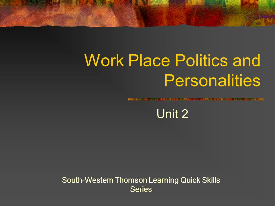 Work Place Politics and Personalities Unit 2 South-Western Thomson Learning Quick Skills Series