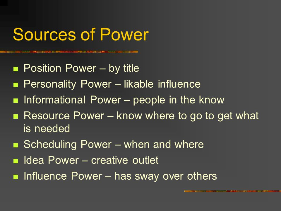 Sources of Power Position Power – by title Personality Power – likable influence Informational Power – people in the know Resource Power – know where