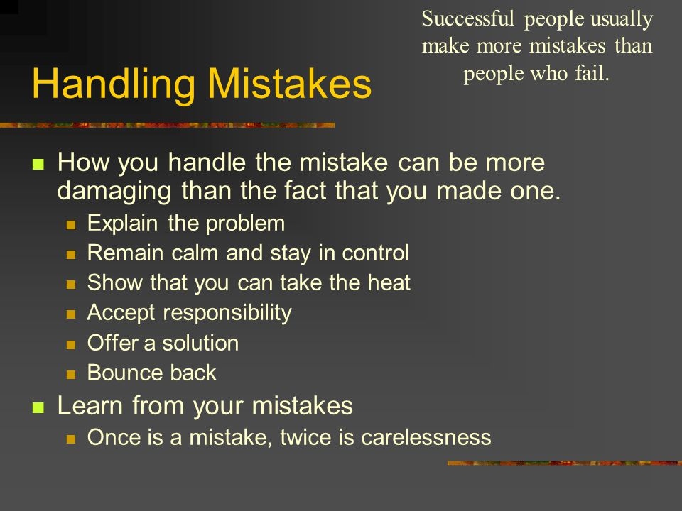 Handling Mistakes How you handle the mistake can be more damaging than the fact that you made one. Explain the problem Remain calm and stay in control