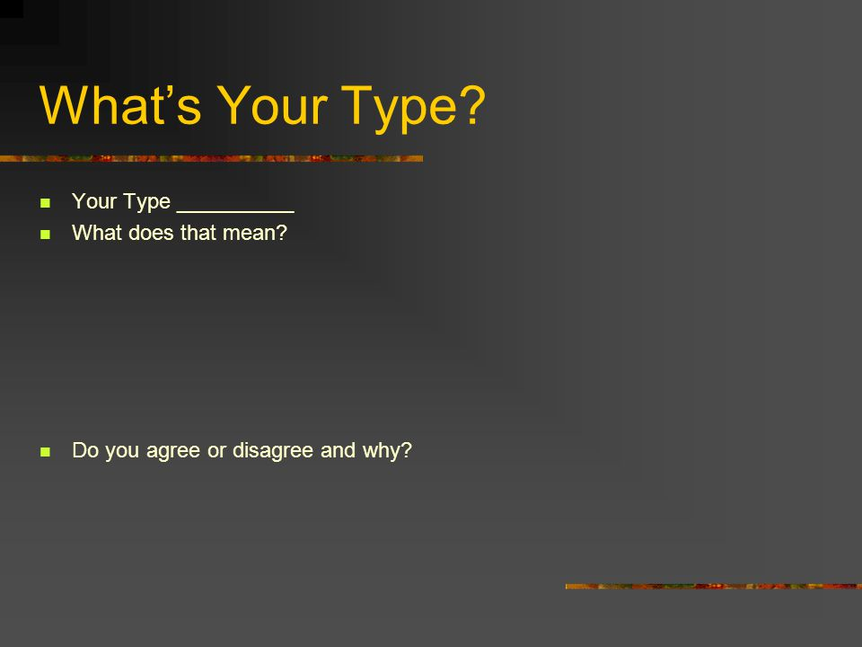 What's Your Type? Your Type __________ What does that mean? Do you agree or disagree and why?