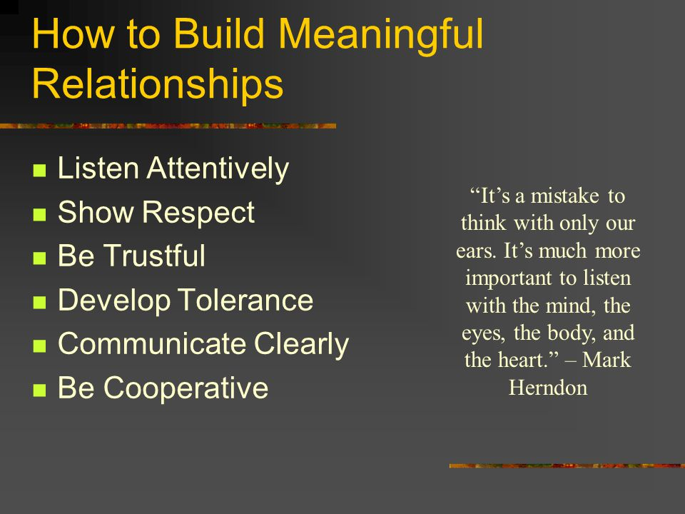 "How to Build Meaningful Relationships Listen Attentively Show Respect Be Trustful Develop Tolerance Communicate Clearly Be Cooperative ""It's a mistake"