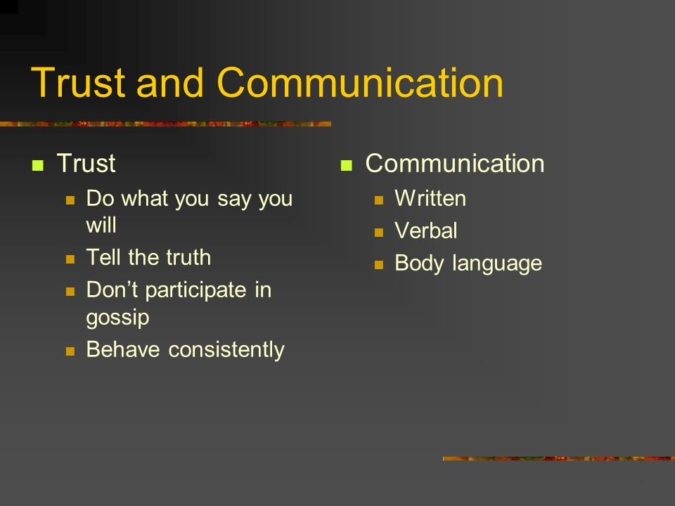 Trust and Communication Trust Do what you say you will Tell the truth Don't participate in gossip Behave consistently Communication Written Verbal Bod