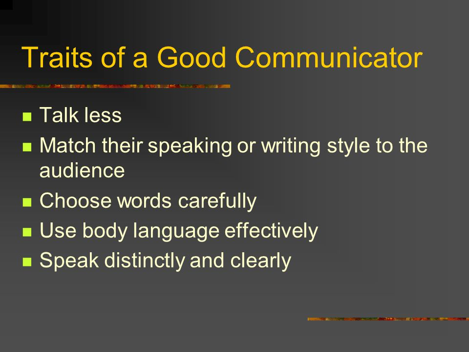 Traits of a Good Communicator Talk less Match their speaking or writing style to the audience Choose words carefully Use body language effectively Spe