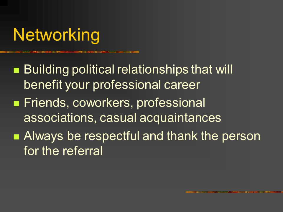 Networking Building political relationships that will benefit your professional career Friends, coworkers, professional associations, casual acquainta