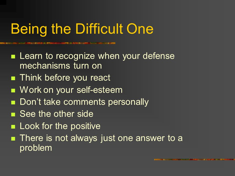 Being the Difficult One Learn to recognize when your defense mechanisms turn on Think before you react Work on your self-esteem Don't take comments pe