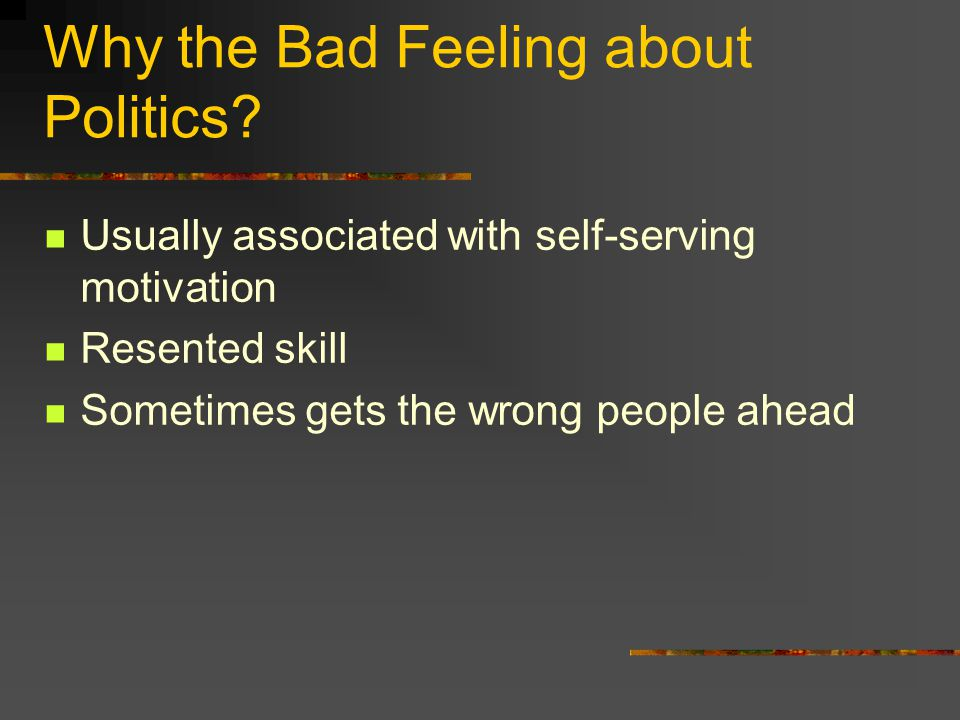 Why the Bad Feeling about Politics? Usually associated with self-serving motivation Resented skill Sometimes gets the wrong people ahead