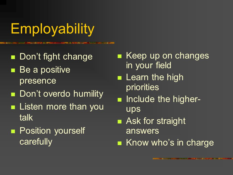 Employability Don't fight change Be a positive presence Don't overdo humility Listen more than you talk Position yourself carefully Keep up on changes