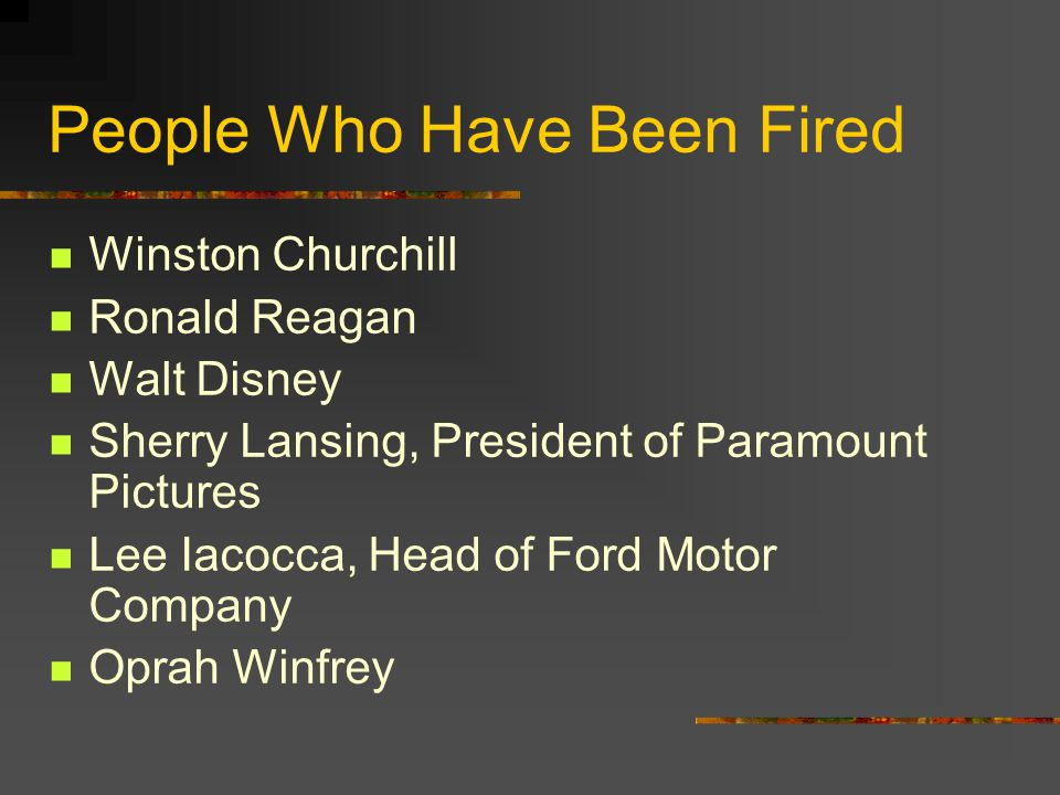 People Who Have Been Fired Winston Churchill Ronald Reagan Walt Disney Sherry Lansing, President of Paramount Pictures Lee Iacocca, Head of Ford Motor