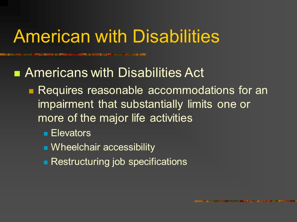 American with Disabilities Americans with Disabilities Act Requires reasonable accommodations for an impairment that substantially limits one or more
