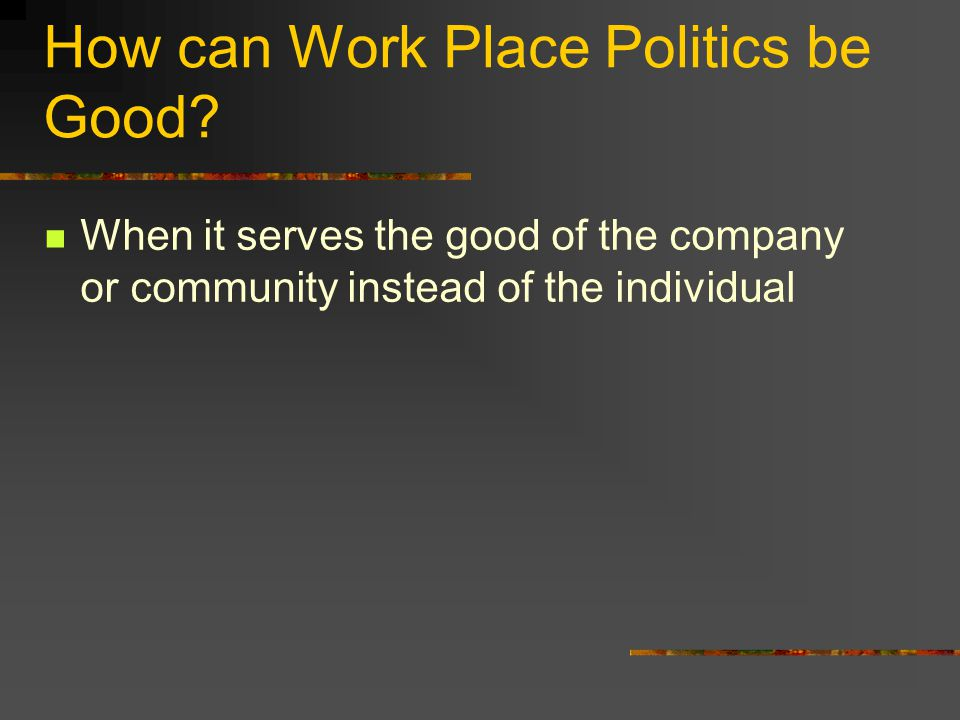 How can Work Place Politics be Good? When it serves the good of the company or community instead of the individual