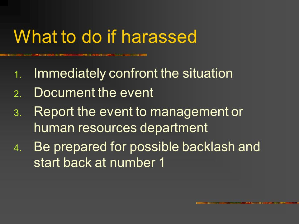 What to do if harassed 1. Immediately confront the situation 2. Document the event 3. Report the event to management or human resources department 4.