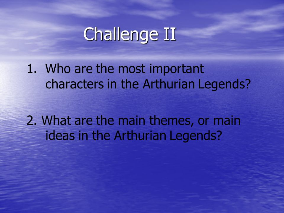 Challenge II 1. Who are the most important characters in the Arthurian Legends.