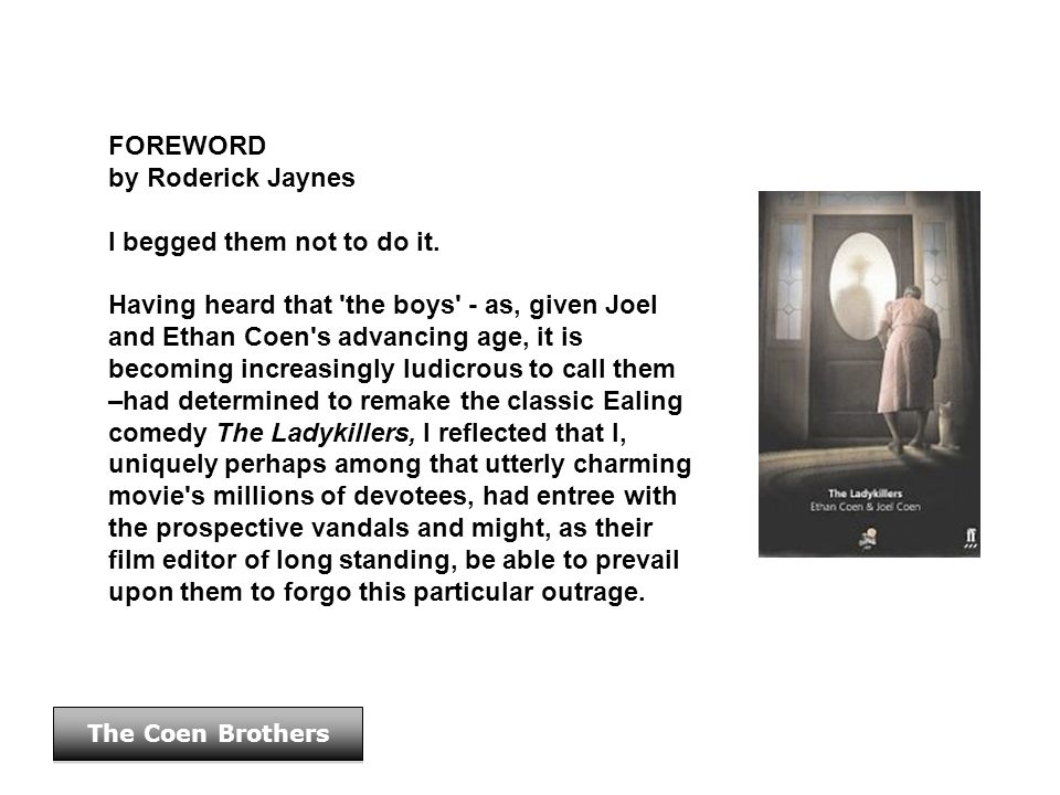 FOREWORD by Roderick Jaynes I begged them not to do it. Having heard that 'the boys' - as, given Joel and Ethan Coen's advancing age, it is becoming i