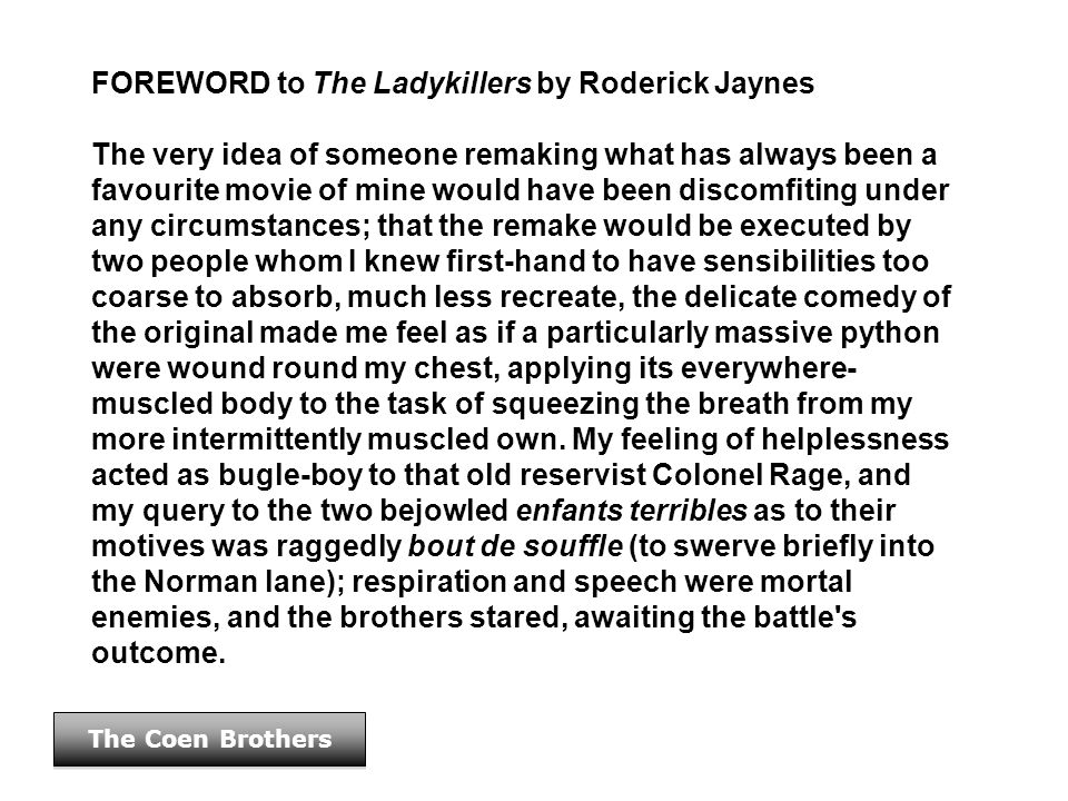 The Coen Brothers FOREWORD to The Ladykillers by Roderick Jaynes The very idea of someone remaking what has always been a favourite movie of mine woul