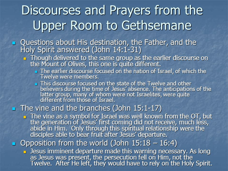 Discourses and Prayers from the Upper Room to Gethsemane Questions about His destination, the Father, and the Holy Spirit answered (John 14:1-31) Questions about His destination, the Father, and the Holy Spirit answered (John 14:1-31) Though delivered to the same group as the earlier discourse on the Mount of Olives, this one is quite different.