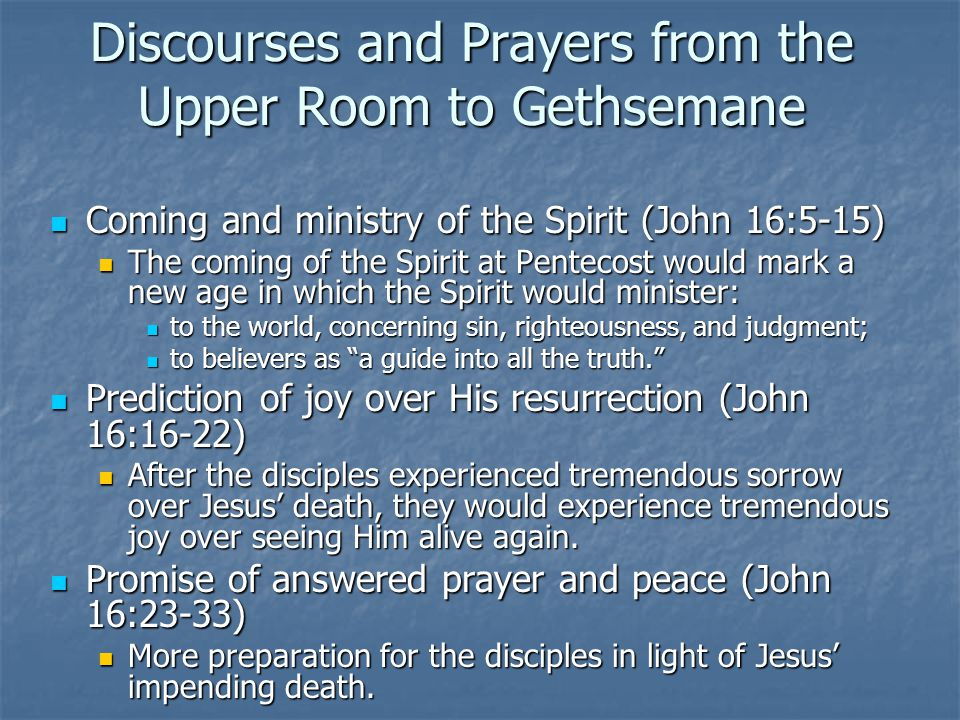 Discourses and Prayers from the Upper Room to Gethsemane Coming and ministry of the Spirit (John 16:5-15) Coming and ministry of the Spirit (John 16:5-15) The coming of the Spirit at Pentecost would mark a new age in which the Spirit would minister: The coming of the Spirit at Pentecost would mark a new age in which the Spirit would minister: to the world, concerning sin, righteousness, and judgment; to the world, concerning sin, righteousness, and judgment; to believers as a guide into all the truth. to believers as a guide into all the truth. Prediction of joy over His resurrection (John 16:16-22) Prediction of joy over His resurrection (John 16:16-22) After the disciples experienced tremendous sorrow over Jesus' death, they would experience tremendous joy over seeing Him alive again.