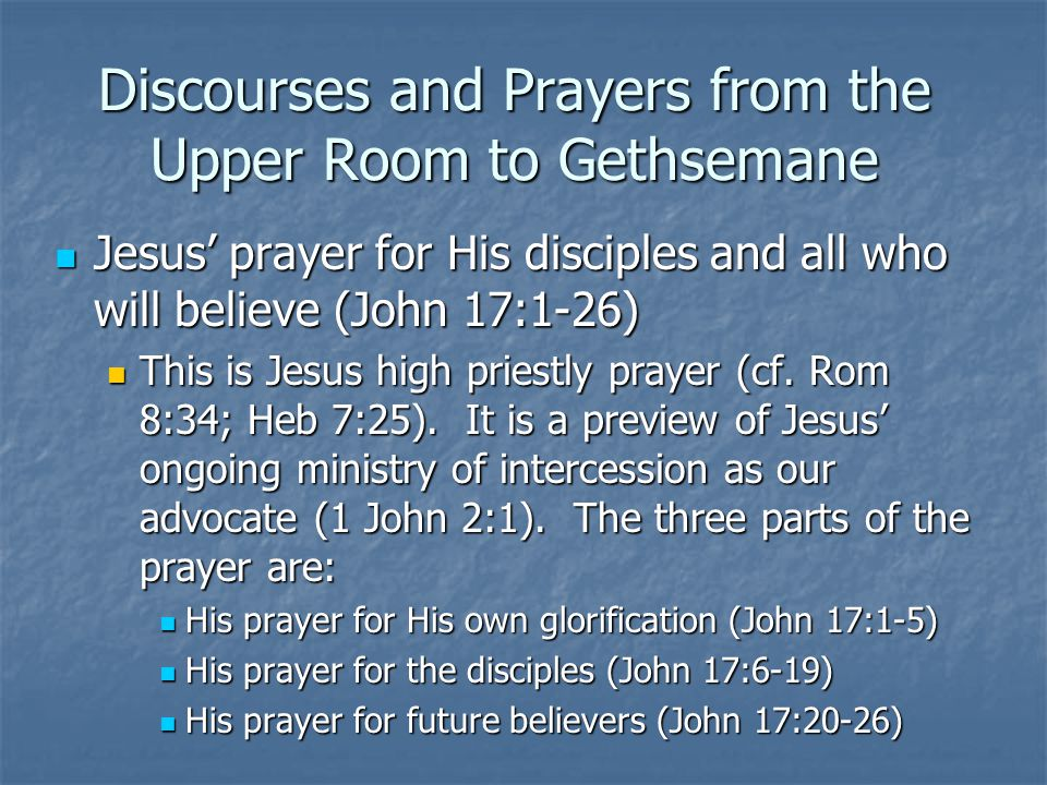 Discourses and Prayers from the Upper Room to Gethsemane Jesus' prayer for His disciples and all who will believe (John 17:1-26) Jesus' prayer for His disciples and all who will believe (John 17:1-26) This is Jesus high priestly prayer (cf.
