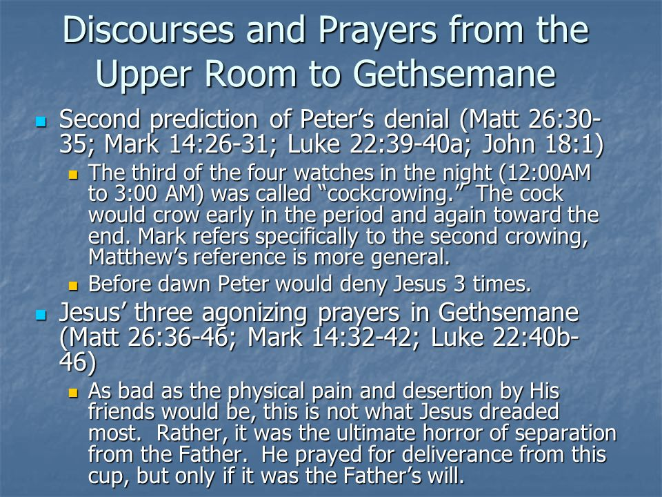 Discourses and Prayers from the Upper Room to Gethsemane Second prediction of Peter's denial (Matt 26:30- 35; Mark 14:26-31; Luke 22:39-40a; John 18:1) Second prediction of Peter's denial (Matt 26:30- 35; Mark 14:26-31; Luke 22:39-40a; John 18:1) The third of the four watches in the night (12:00AM to 3:00 AM) was called cockcrowing. The cock would crow early in the period and again toward the end.
