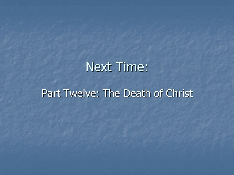Next Time: Part Twelve: The Death of Christ