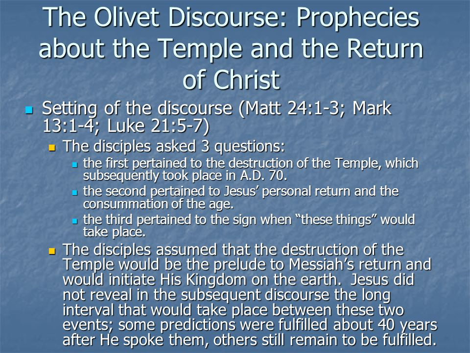 The Olivet Discourse: Prophecies about the Temple and the Return of Christ Setting of the discourse (Matt 24:1-3; Mark 13:1-4; Luke 21:5-7) Setting of the discourse (Matt 24:1-3; Mark 13:1-4; Luke 21:5-7) The disciples asked 3 questions: The disciples asked 3 questions: the first pertained to the destruction of the Temple, which subsequently took place in A.D.