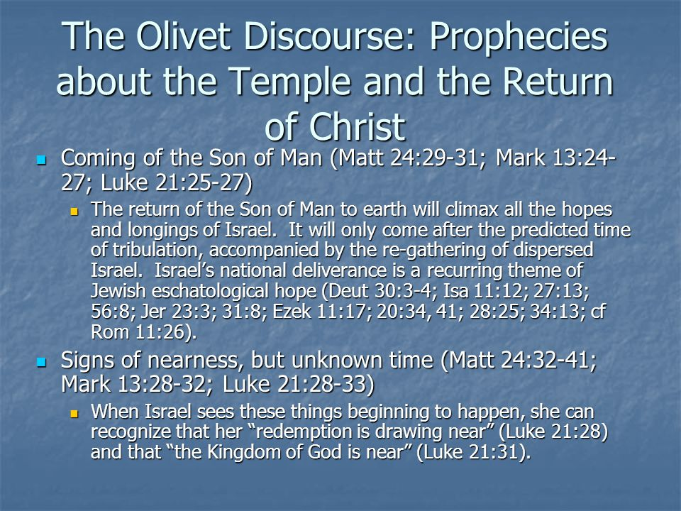 The Olivet Discourse: Prophecies about the Temple and the Return of Christ Coming of the Son of Man (Matt 24:29-31; Mark 13:24- 27; Luke 21:25-27) Coming of the Son of Man (Matt 24:29-31; Mark 13:24- 27; Luke 21:25-27) The return of the Son of Man to earth will climax all the hopes and longings of Israel.