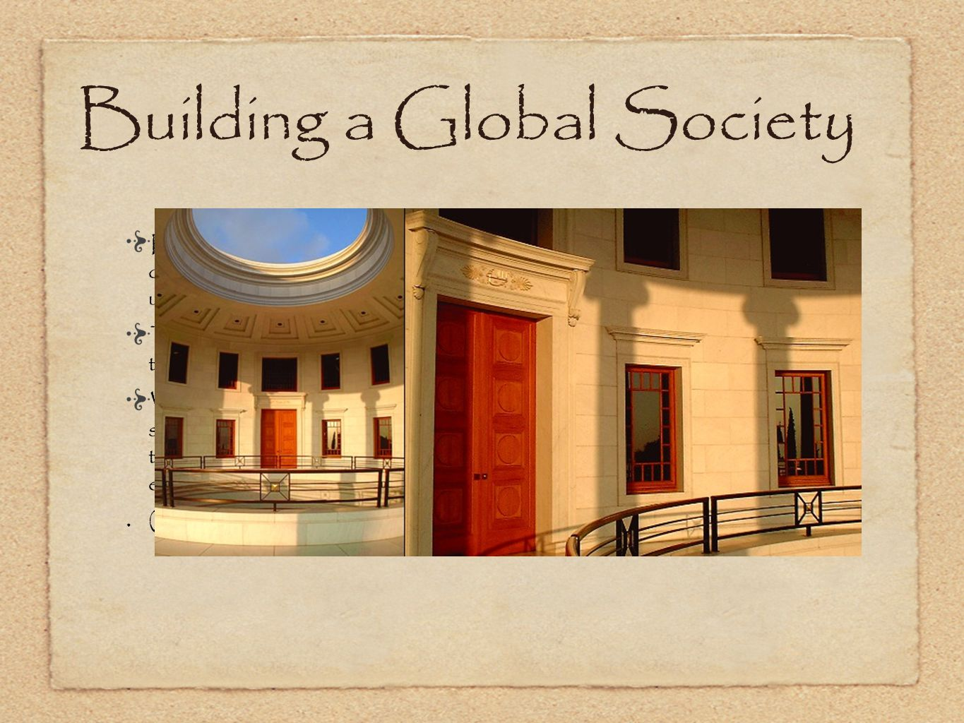 Building a Global Society Realization of the uniqueness of what Bahá u lláh has brought into being opens the imagination to the contribution that the Cause can make to the unification of humankind and the building of a global society.