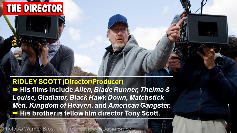 RIDLEY SCOTT (Director/Producer)  His films include Alien, Blade Runner, Thelma & Louise, Gladiator, Black Hawk Down, Matchstick Men, Kingdom of Heaven, and American Gangster.