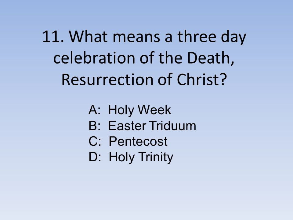 11. What means a three day celebration of the Death, Resurrection of Christ.