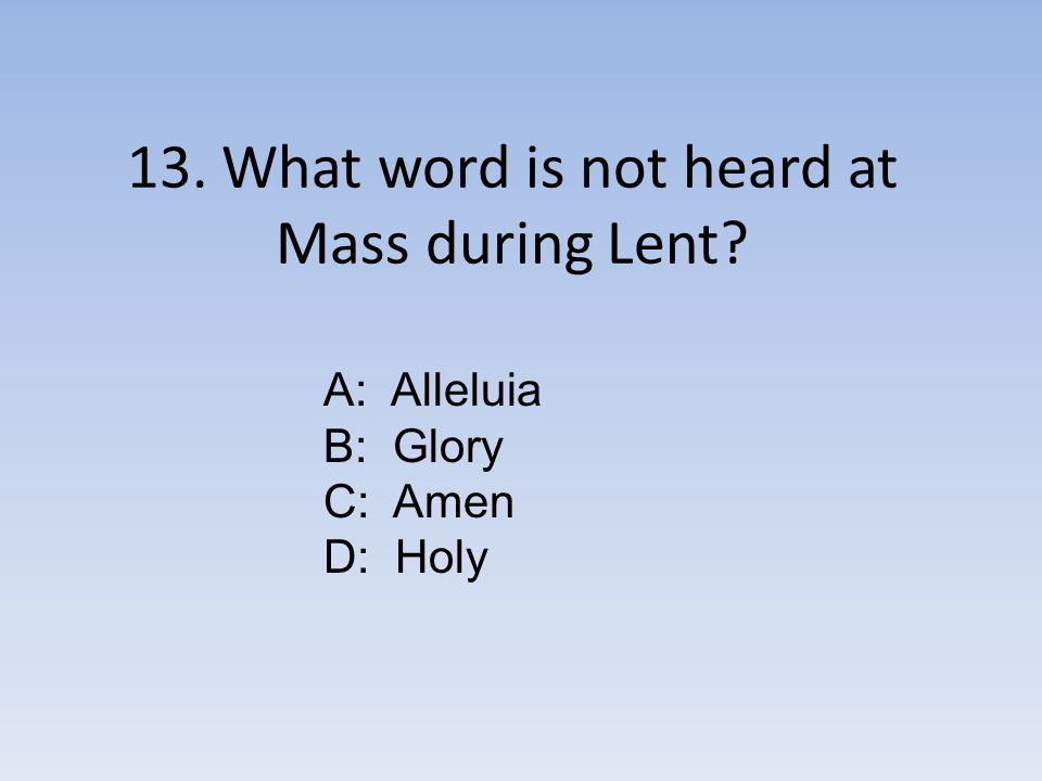 13. What word is not heard at Mass during Lent A: Alleluia B: Glory C: Amen D: Holy