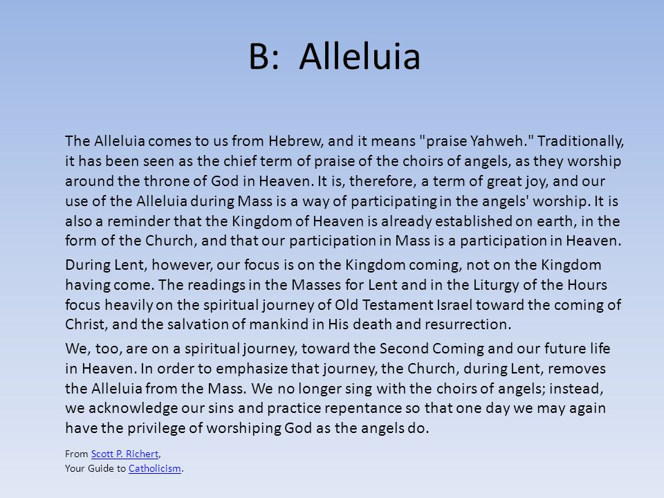 B: Alleluia The Alleluia comes to us from Hebrew, and it means praise Yahweh. Traditionally, it has been seen as the chief term of praise of the choirs of angels, as they worship around the throne of God in Heaven.