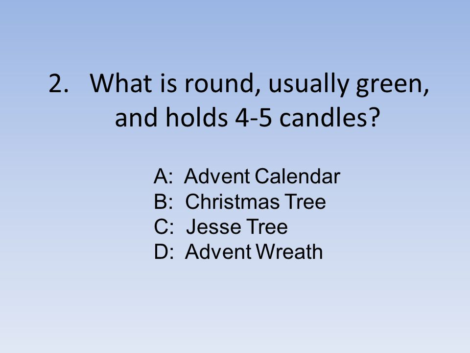 2. What is round, usually green, and holds 4-5 candles.