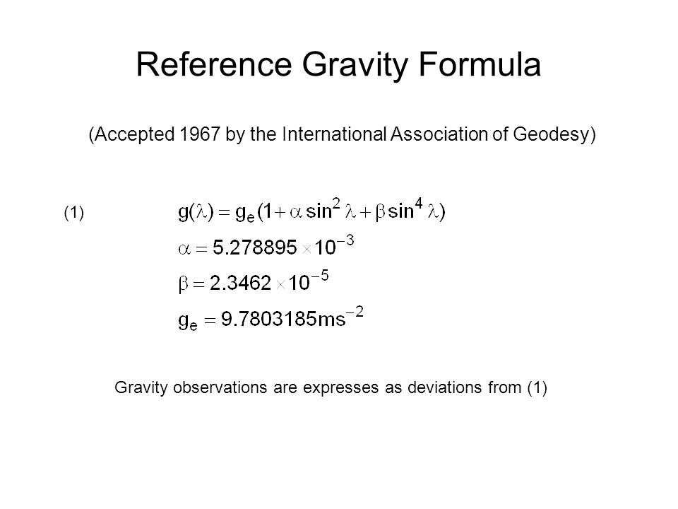 Reference Gravity Formula (Accepted 1967 by the International Association of Geodesy) Gravity observations are expresses as deviations from (1) (1)