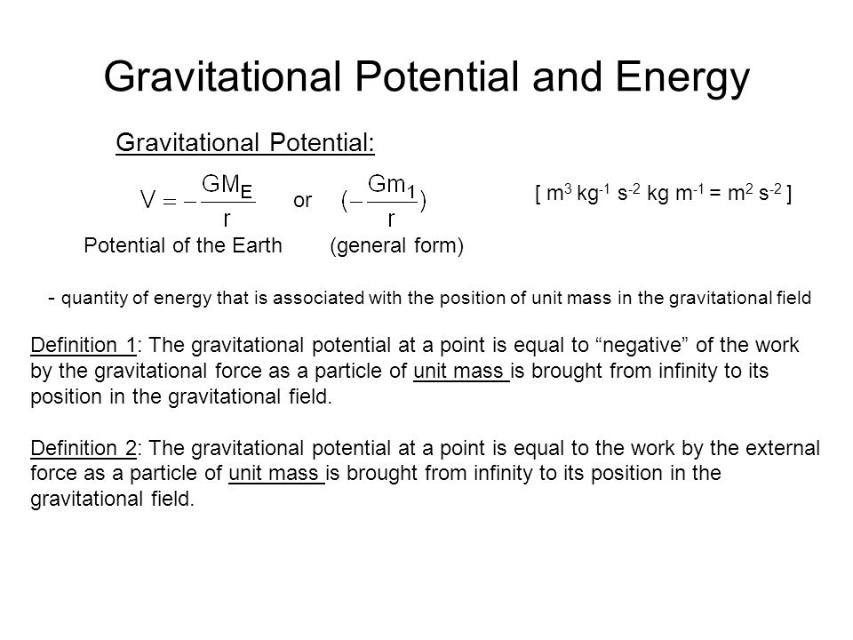 Gravitational Potential and Energy Gravitational Potential: Potential of the Earth (general form) - quantity of energy that is associated with the position of unit mass in the gravitational field Definition 1: The gravitational potential at a point is equal to negative of the work by the gravitational force as a particle of unit mass is brought from infinity to its position in the gravitational field.