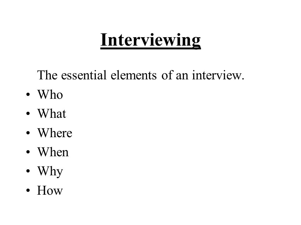 Interviewing The essential elements of an interview. Who What Where When Why How
