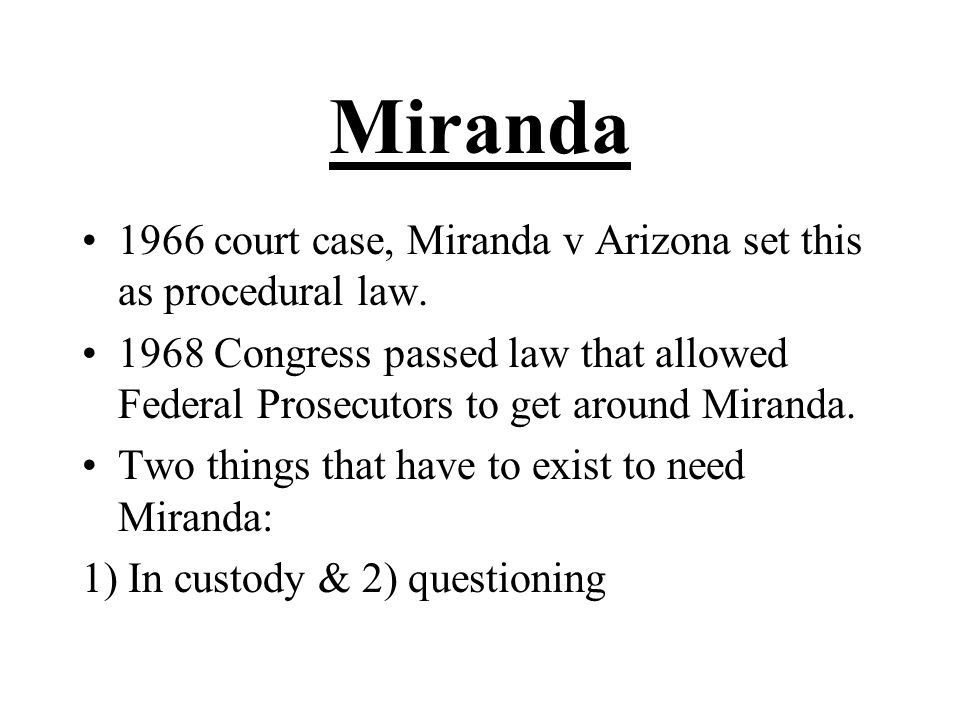 Miranda 1966 court case, Miranda v Arizona set this as procedural law. 1968 Congress passed law that allowed Federal Prosecutors to get around Miranda