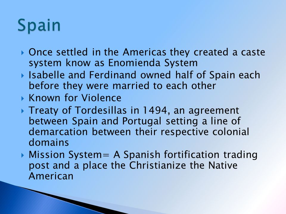  Once settled in the Americas they created a caste system know as Enomienda System  Isabelle and Ferdinand owned half of Spain each before they were married to each other  Known for Violence  Treaty of Tordesillas in 1494, an agreement between Spain and Portugal setting a line of demarcation between their respective colonial domains  Mission System= A Spanish fortification trading post and a place the Christianize the Native American