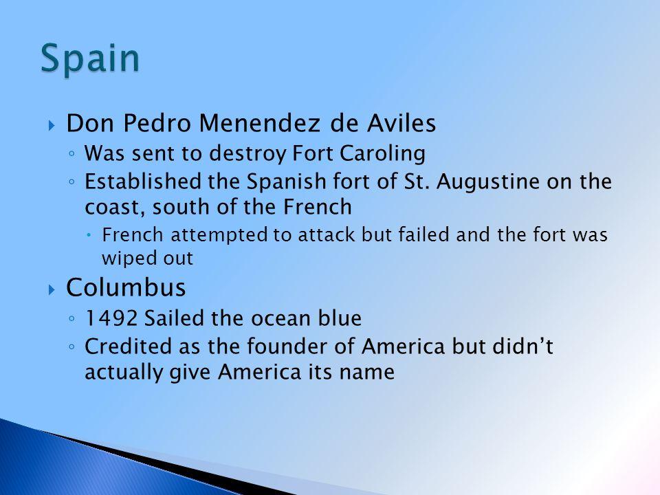  Don Pedro Menendez de Aviles ◦ Was sent to destroy Fort Caroling ◦ Established the Spanish fort of St.