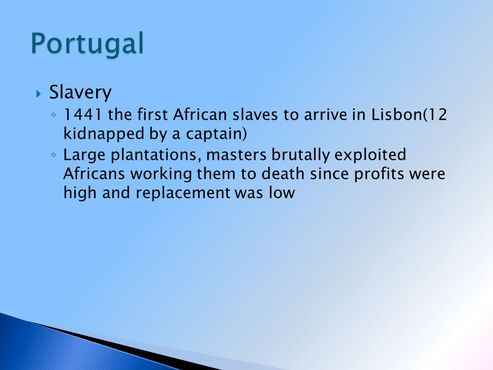  Slavery ◦ 1441 the first African slaves to arrive in Lisbon(12 kidnapped by a captain) ◦ Large plantations, masters brutally exploited Africans working them to death since profits were high and replacement was low