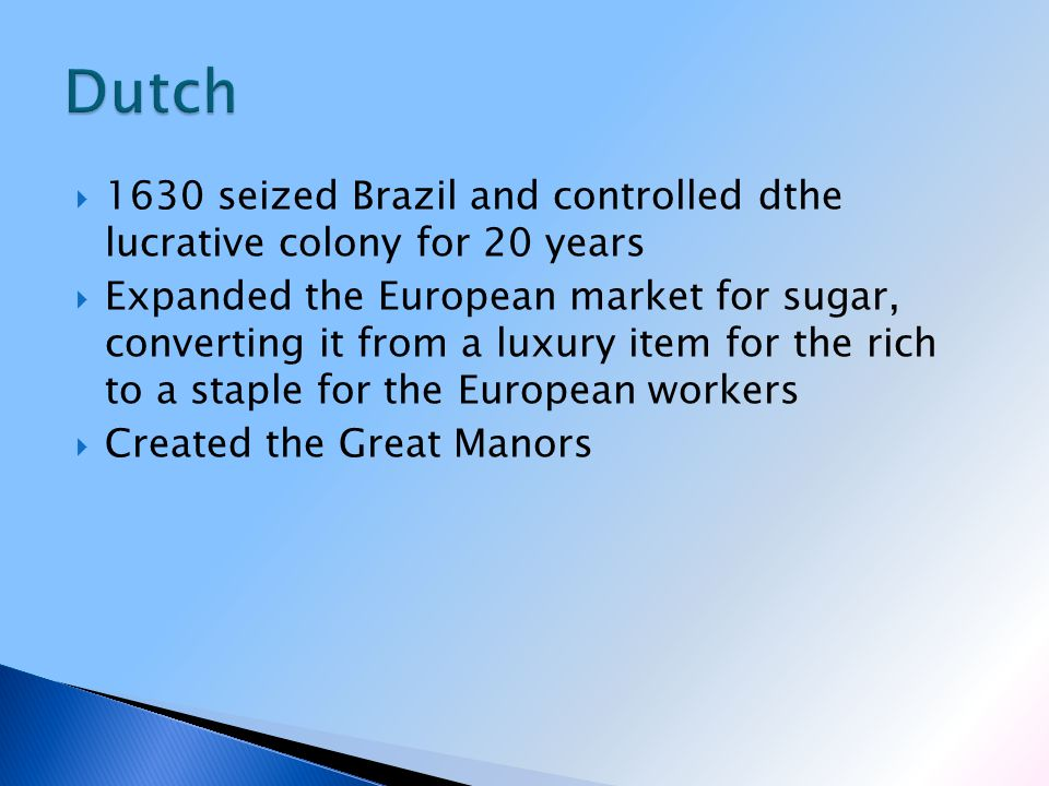  1630 seized Brazil and controlled dthe lucrative colony for 20 years  Expanded the European market for sugar, converting it from a luxury item for the rich to a staple for the European workers  Created the Great Manors